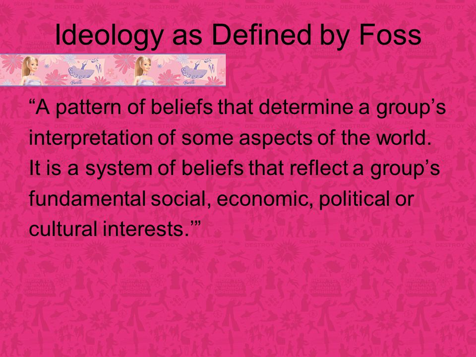 Ideology as Defined by Foss A pattern of beliefs that determine a group's interpretation of some aspects of the world.