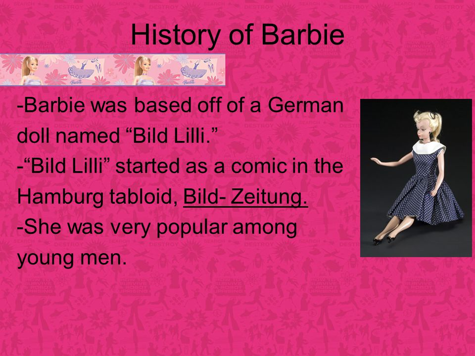 History of Barbie -Barbie was based off of a German doll named Bild Lilli. - Bild Lilli started as a comic in the Hamburg tabloid, Bild- Zeitung.