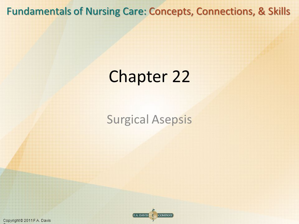 Fundamentals of Nursing Care: Concepts, Connections, & Skills Copyright © 2011 F.A. Davis Company Chapter 22 Surgical Asepsis