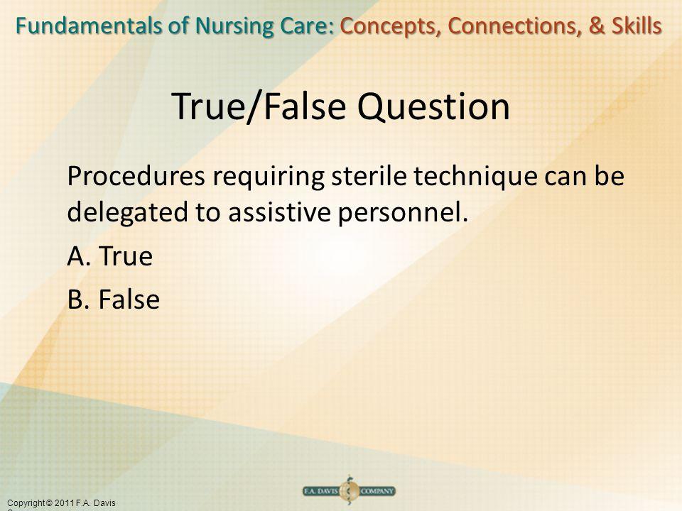 Fundamentals of Nursing Care: Concepts, Connections, & Skills Copyright © 2011 F.A. Davis Company True/False Question Procedures requiring sterile tec