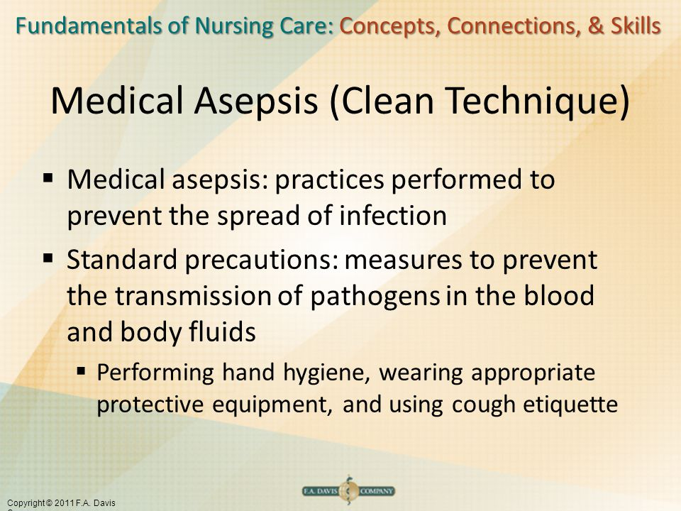 Fundamentals of Nursing Care: Concepts, Connections, & Skills Copyright © 2011 F.A. Davis Company Medical Asepsis (Clean Technique)  Medical asepsis: