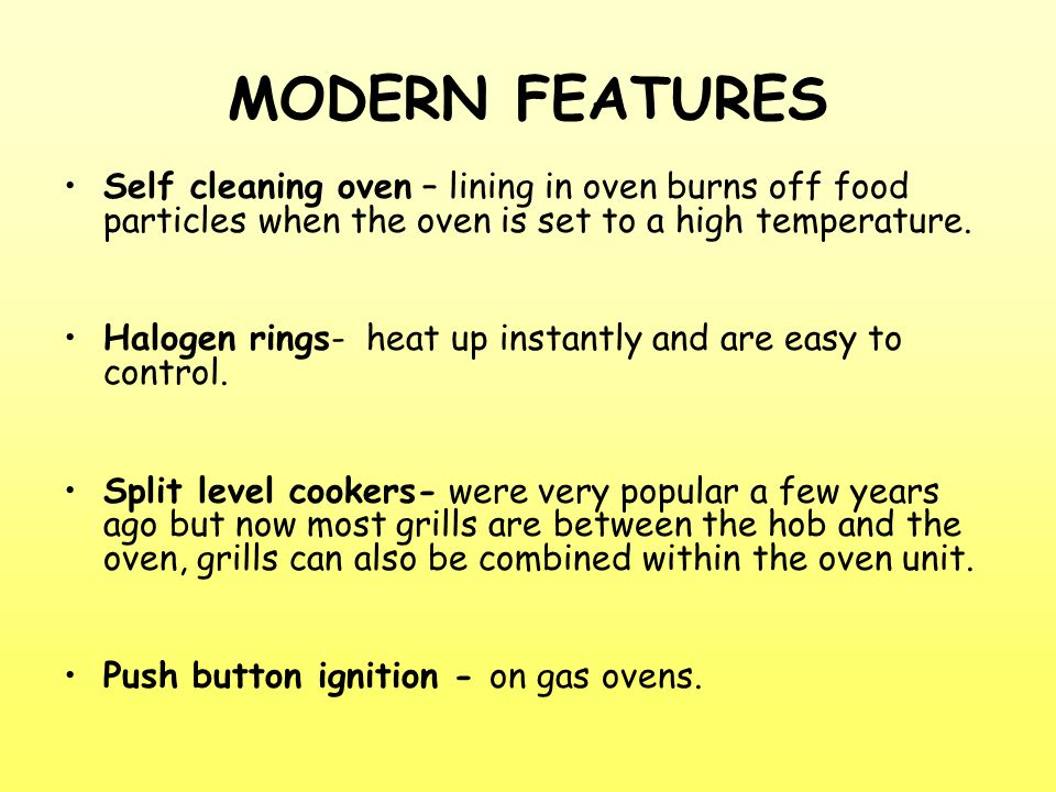 Self cleaning oven – lining in oven burns off food particles when the oven is set to a high temperature.
