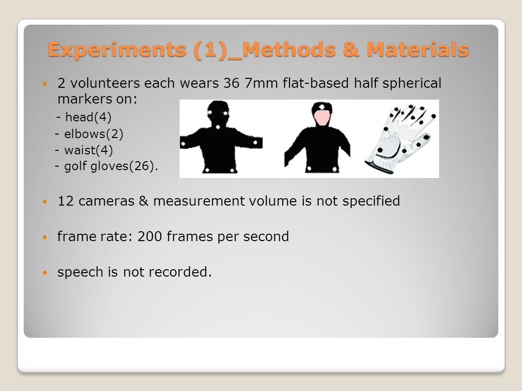 Experiments (1)_Methods & Materials 2 volunteers each wears 36 7mm flat-based half spherical markers on: - head(4) - elbows(2) - waist(4) - golf gloves(26).