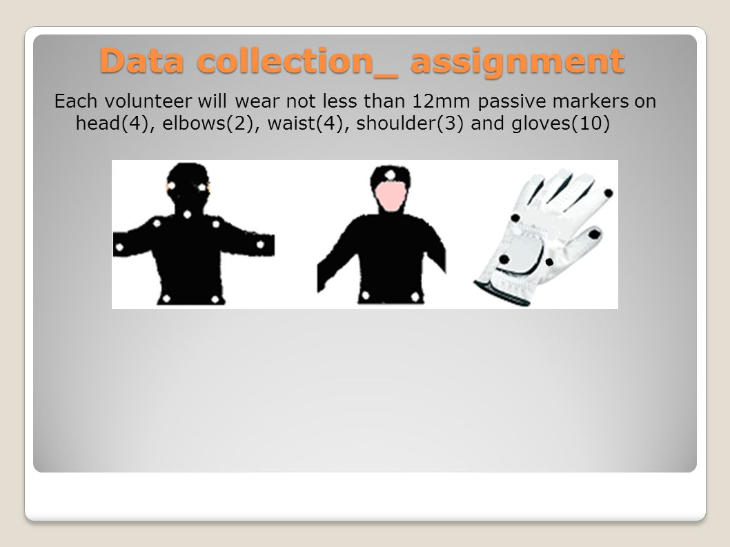Data collection_ assignment Each volunteer will wear not less than 12mm passive markers on head(4), elbows(2), waist(4), shoulder(3) and gloves(10)