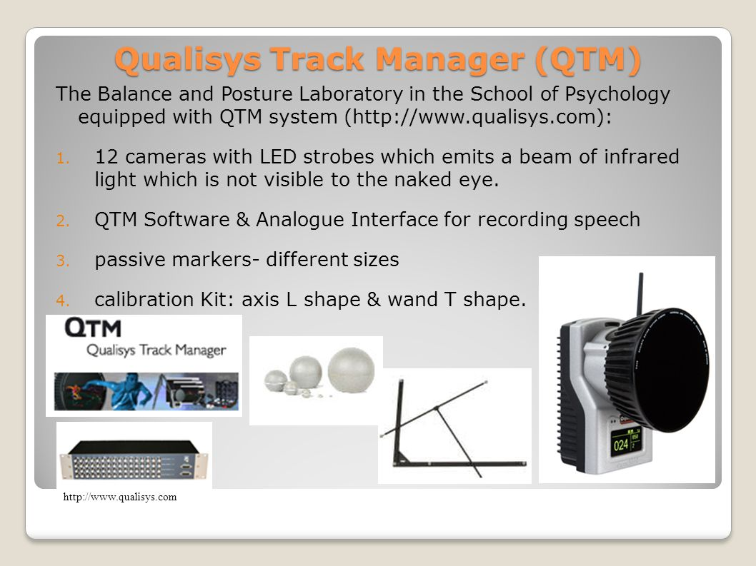 Qualisys Track Manager (QTM) The Balance and Posture Laboratory in the School of Psychology equipped with QTM system (http://www.qualisys.com): 1.