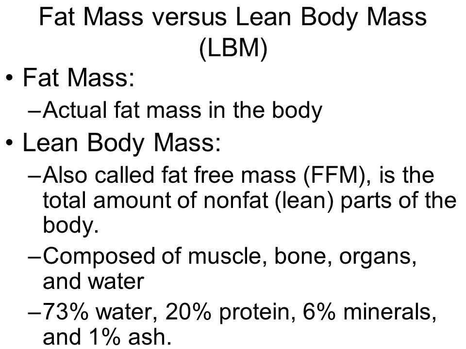 Fat Mass versus Lean Body Mass (LBM) Fat Mass: –Actual fat mass in the body Lean Body Mass: –Also called fat free mass (FFM), is the total amount of nonfat (lean) parts of the body.