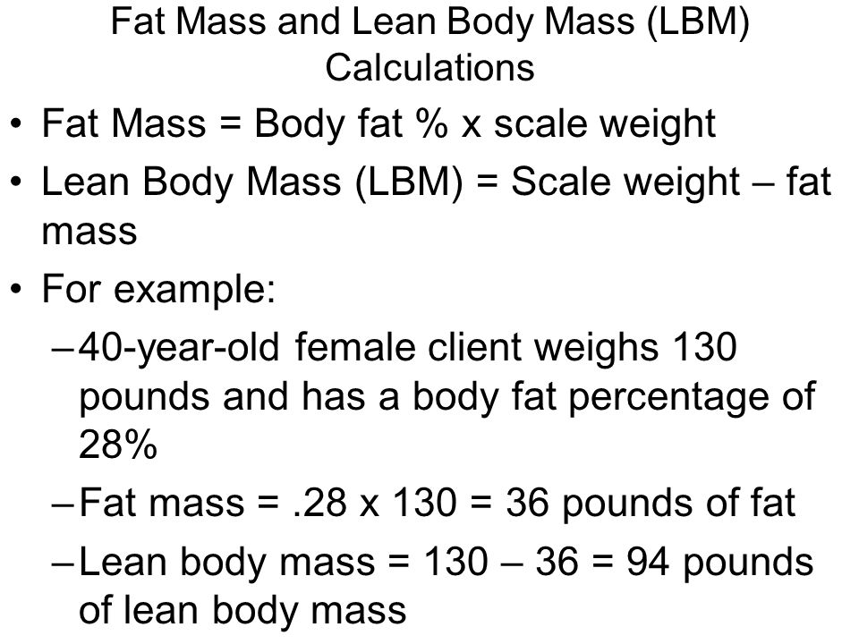 Fat Mass and Lean Body Mass (LBM) Calculations Fat Mass = Body fat % x scale weight Lean Body Mass (LBM) = Scale weight – fat mass For example: –40-year-old female client weighs 130 pounds and has a body fat percentage of 28% –Fat mass =.28 x 130 = 36 pounds of fat –Lean body mass = 130 – 36 = 94 pounds of lean body mass
