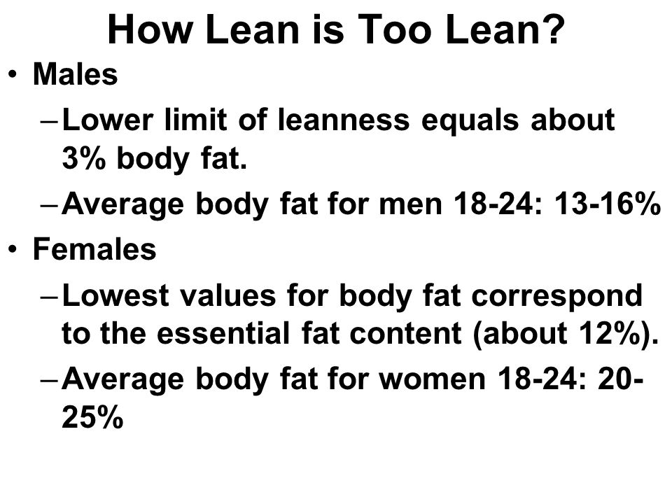 How Lean is Too Lean. Males –Lower limit of leanness equals about 3% body fat.