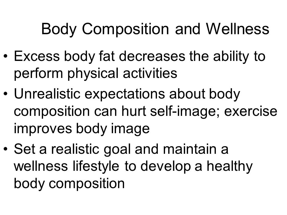 Body Composition and Wellness Excess body fat decreases the ability to perform physical activities Unrealistic expectations about body composition can hurt self-image; exercise improves body image Set a realistic goal and maintain a wellness lifestyle to develop a healthy body composition