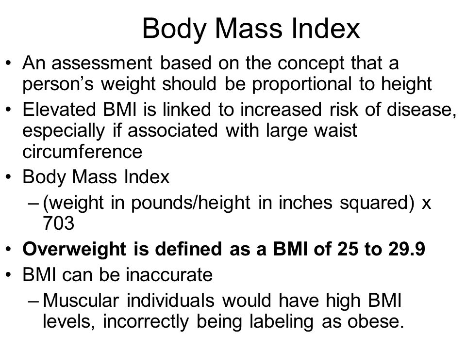 Body Mass Index An assessment based on the concept that a person's weight should be proportional to height Elevated BMI is linked to increased risk of