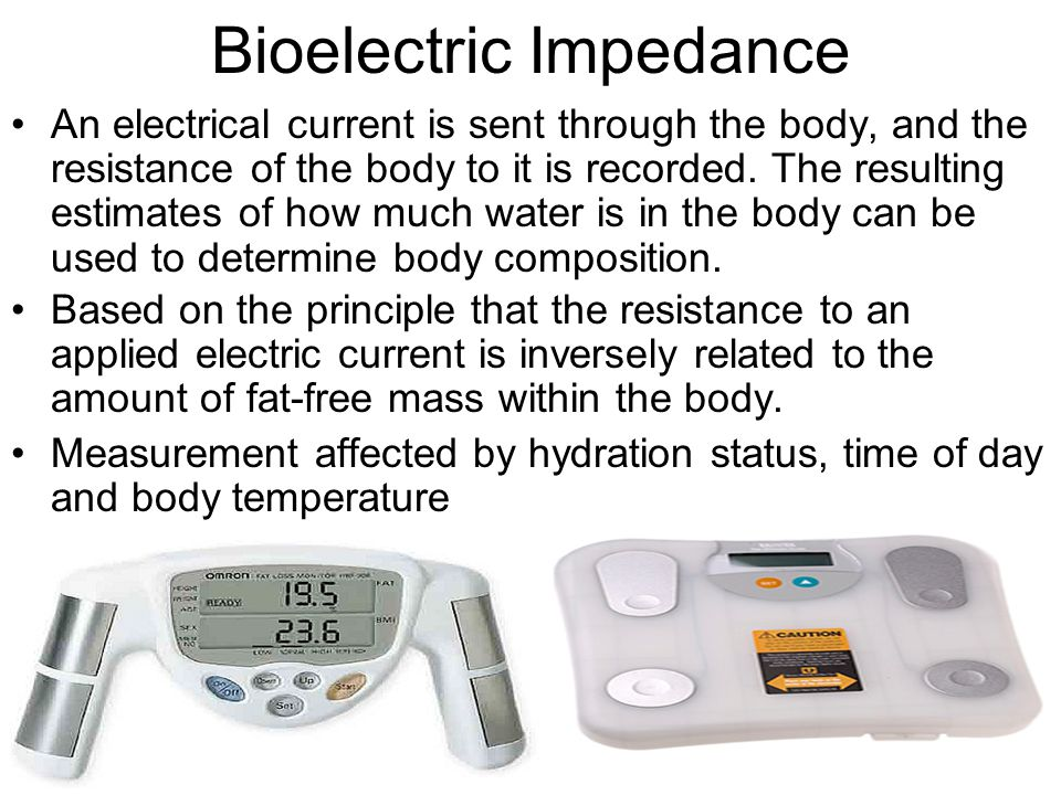 Bioelectric Impedance An electrical current is sent through the body, and the resistance of the body to it is recorded. The resulting estimates of how