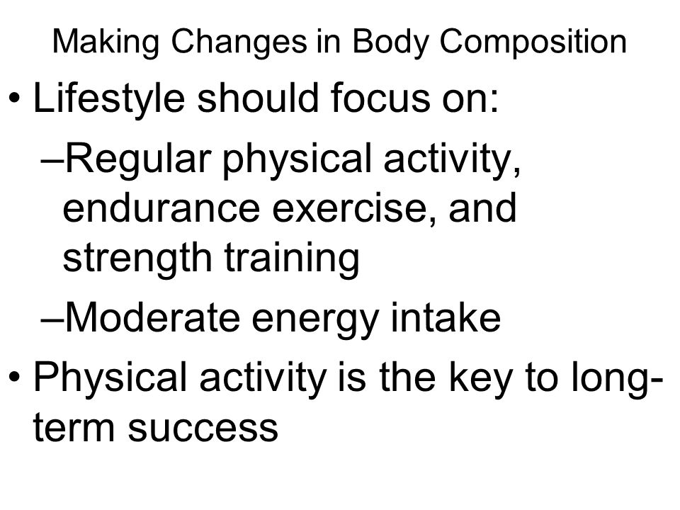 Making Changes in Body Composition Lifestyle should focus on: –Regular physical activity, endurance exercise, and strength training –Moderate energy intake Physical activity is the key to long- term success