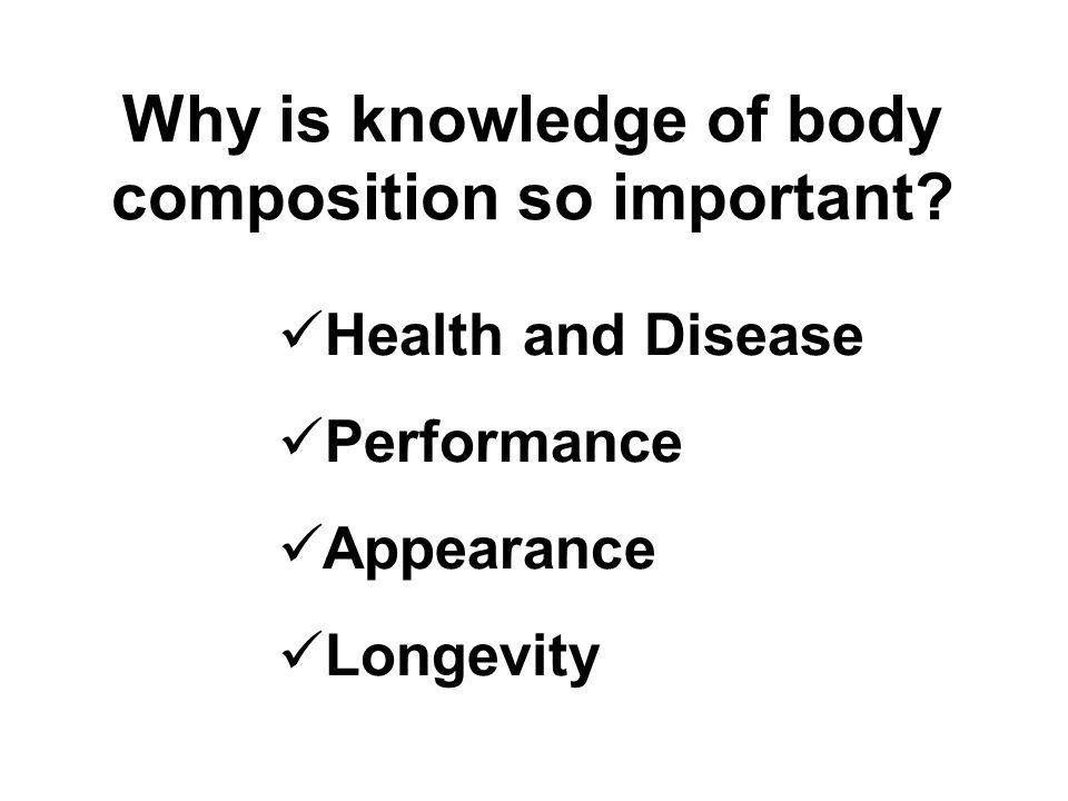 Why is knowledge of body composition so important? Health and Disease Performance Appearance Longevity