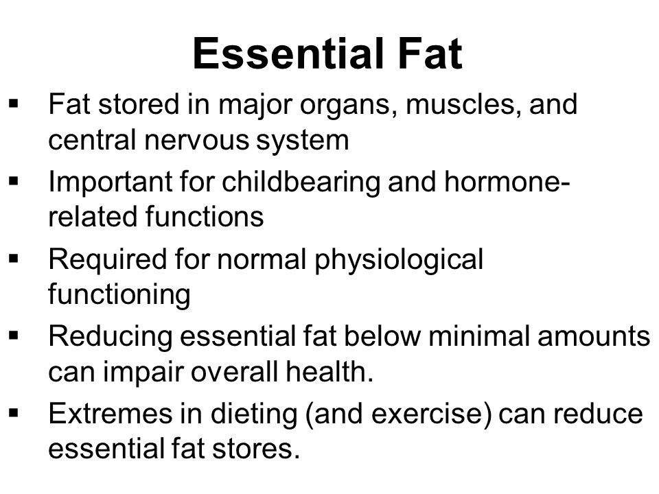 Essential Fat  Fat stored in major organs, muscles, and central nervous system  Important for childbearing and hormone- related functions  Required for normal physiological functioning  Reducing essential fat below minimal amounts can impair overall health.