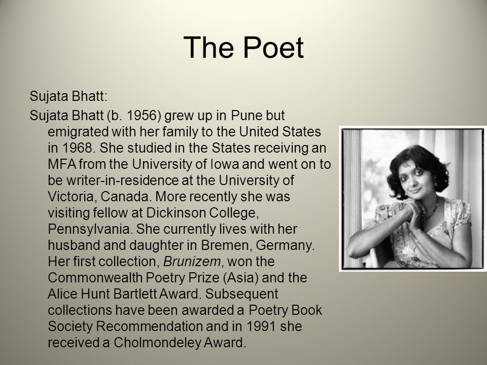 The Poet Sujata Bhatt: Sujata Bhatt (b. 1956) grew up in Pune but emigrated with her family to the United States in 1968. She studied in the States re
