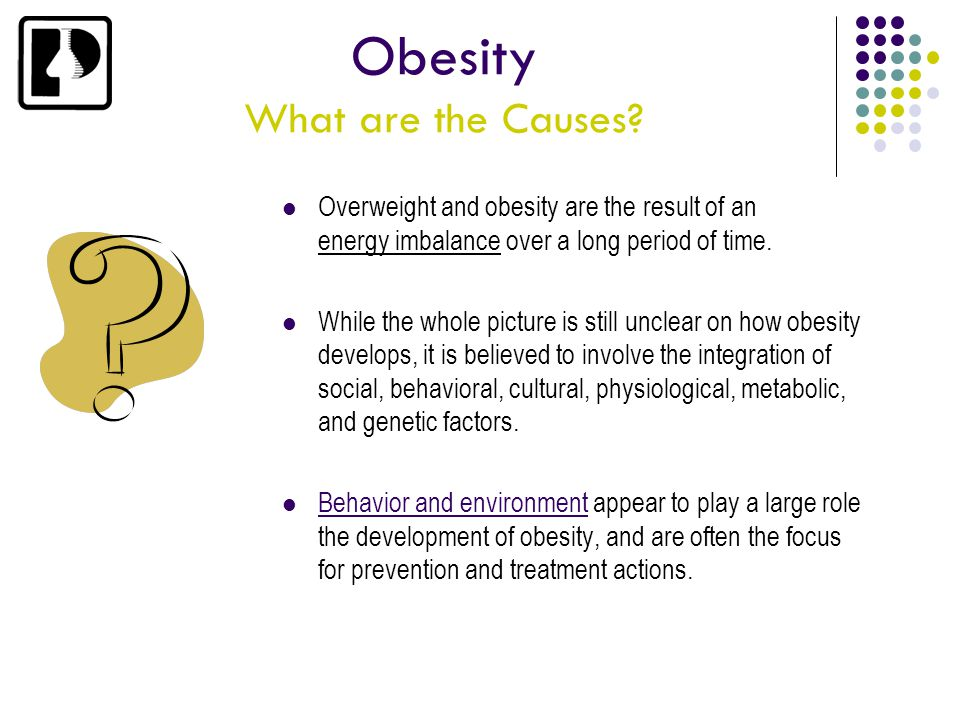 Obesity What are the Causes? Overweight and obesity are the result of an energy imbalance over a long period of time. While the whole picture is still