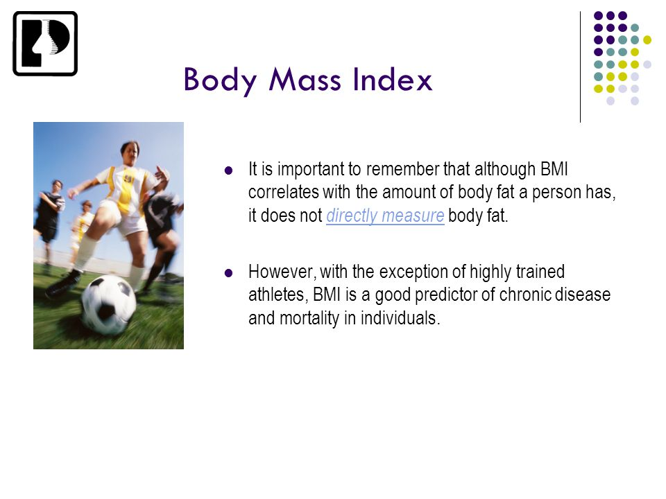 Body Mass Index It is important to remember that although BMI correlates with the amount of body fat a person has, it does not directly measure body f