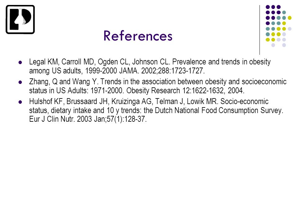 References Legal KM, Carroll MD, Ogden CL, Johnson CL. Prevalence and trends in obesity among US adults, 1999-2000 JAMA. 2002;288:1723-1727. Zhang, Q