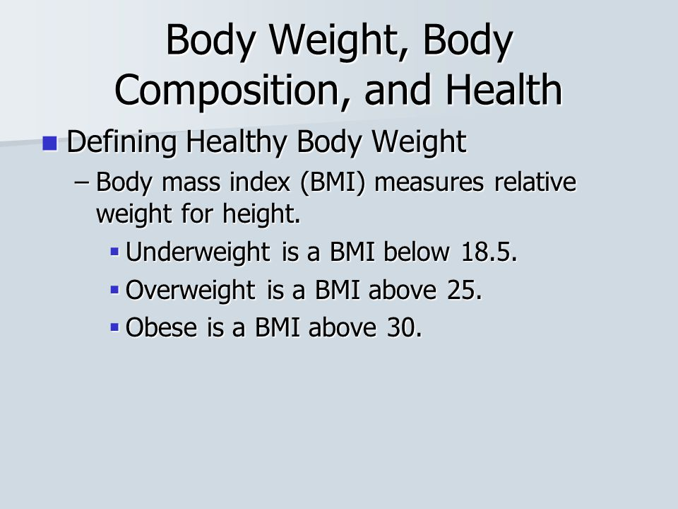 Body Weight, Body Composition, and Health Defining Healthy Body Weight Defining Healthy Body Weight –Body mass index (BMI) measures relative weight for height.