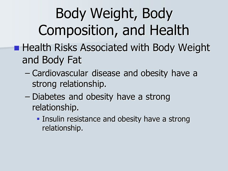 Body Weight, Body Composition, and Health Health Risks Associated with Body Weight and Body Fat Health Risks Associated with Body Weight and Body Fat –Cardiovascular disease and obesity have a strong relationship.