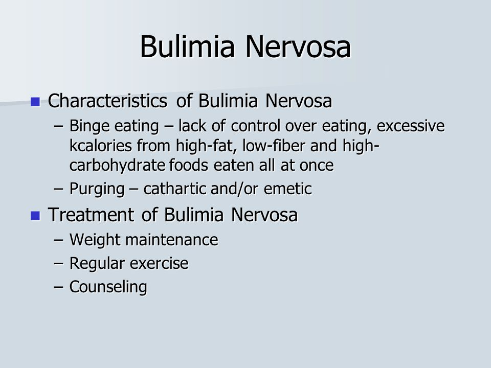Bulimia Nervosa Characteristics of Bulimia Nervosa Characteristics of Bulimia Nervosa –Binge eating – lack of control over eating, excessive kcalories from high-fat, low-fiber and high- carbohydrate foods eaten all at once –Purging – cathartic and/or emetic Treatment of Bulimia Nervosa Treatment of Bulimia Nervosa –Weight maintenance –Regular exercise –Counseling