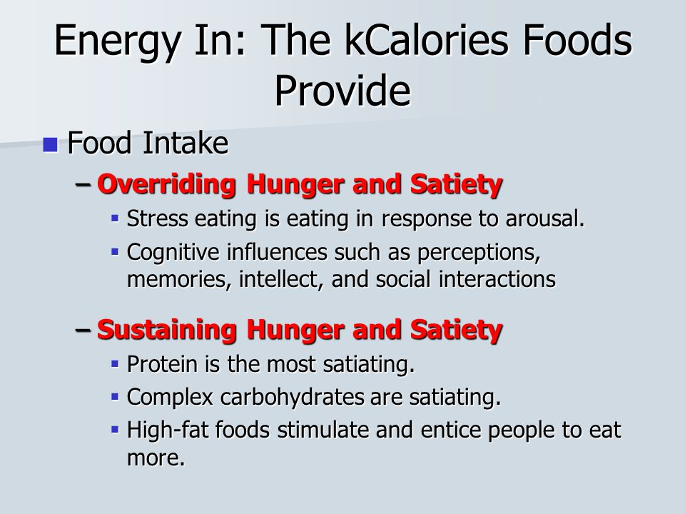 Energy In: The kCalories Foods Provide Food Intake Food Intake –Overriding Hunger and Satiety  Stress eating is eating in response to arousal.