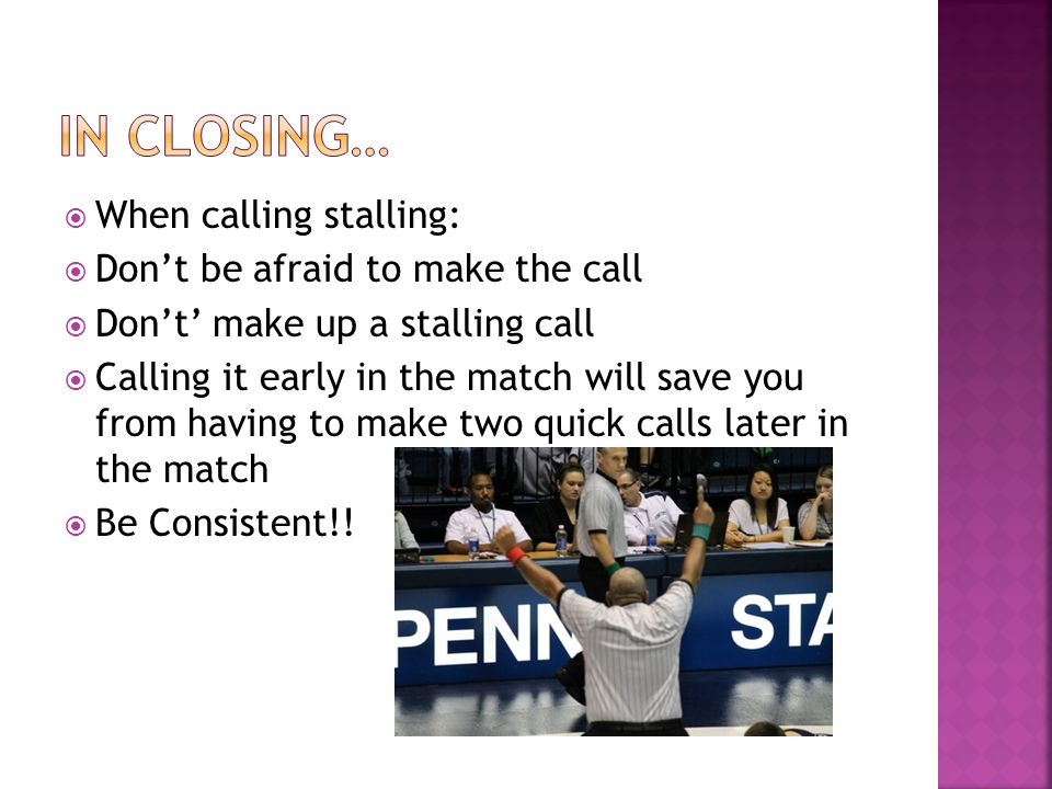  When calling stalling:  Don't be afraid to make the call  Don't' make up a stalling call  Calling it early in the match will save you from having to make two quick calls later in the match  Be Consistent!!