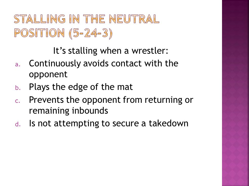 It's stalling when a wrestler: a. Continuously avoids contact with the opponent b.
