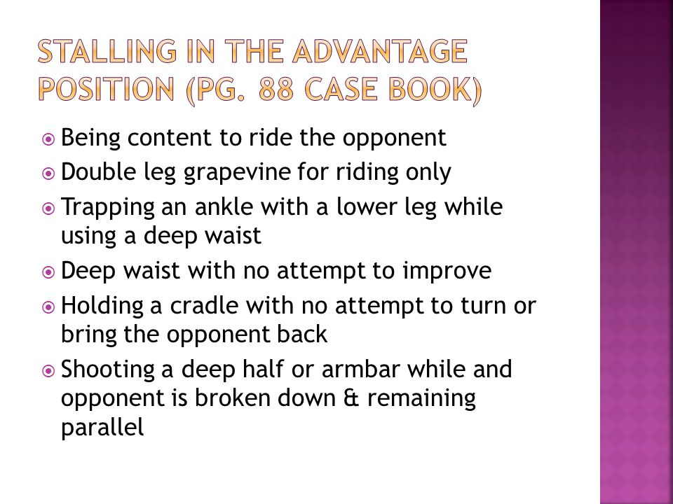  Being content to ride the opponent  Double leg grapevine for riding only  Trapping an ankle with a lower leg while using a deep waist  Deep waist with no attempt to improve  Holding a cradle with no attempt to turn or bring the opponent back  Shooting a deep half or armbar while and opponent is broken down & remaining parallel
