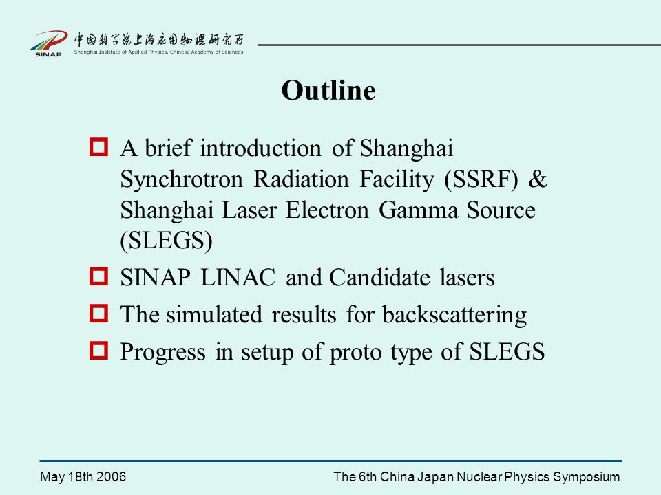 May 18th 2006The 6th China Japan Nuclear Physics Symposium SSRF Layout 100MeV Linac injector 3.5GeV Booster 3.5GeV Storage Ring Wide range of wave length High power and high brightness Small pulse length High linear or circular polarization High efficiency High flexibility Characteristics of SSRF