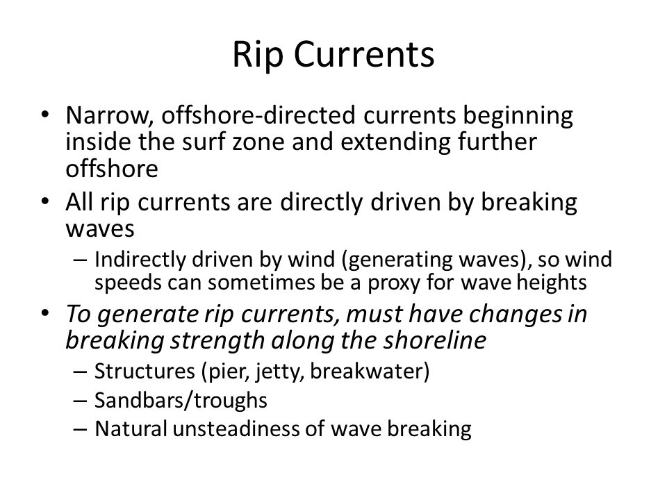 Rip Current Behavior Rip Currents often have features in common, although details can be very different Feeder Currents Rip Neck Rip Head Return Flow Rip Currents caused by wave breaking more strongly in some places than others Narrow Laboratory Rip Current Feeder Currents Rip neck Rip head Return flow