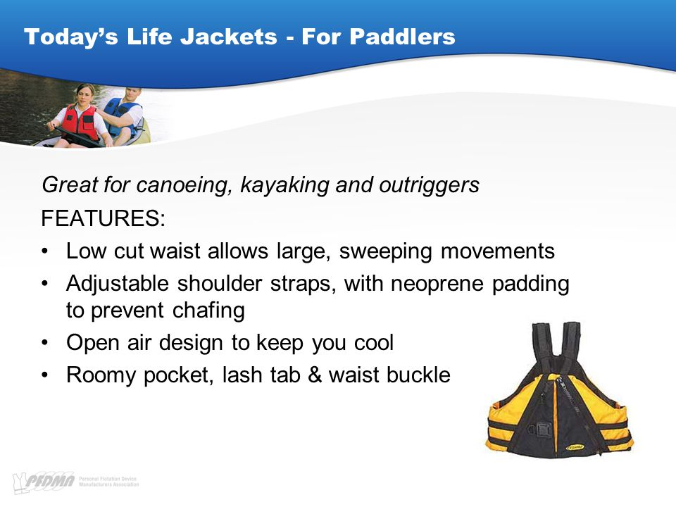Today's Life Jackets - For Paddlers Great for canoeing, kayaking and outriggers FEATURES: Low cut waist allows large, sweeping movements Adjustable shoulder straps, with neoprene padding to prevent chafing Open air design to keep you cool Roomy pocket, lash tab & waist buckle