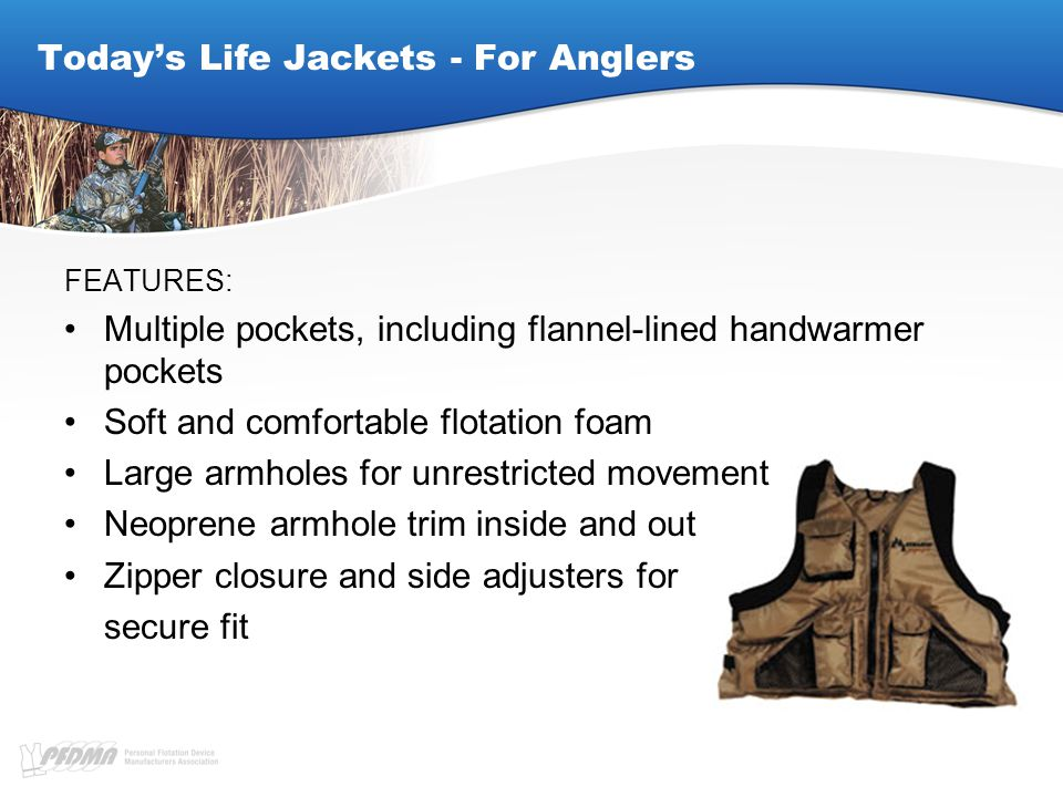 Today's Life Jackets - For Anglers FEATURES: Multiple pockets, including flannel-lined handwarmer pockets Soft and comfortable flotation foam Large armholes for unrestricted movement Neoprene armhole trim inside and out Zipper closure and side adjusters for secure fit