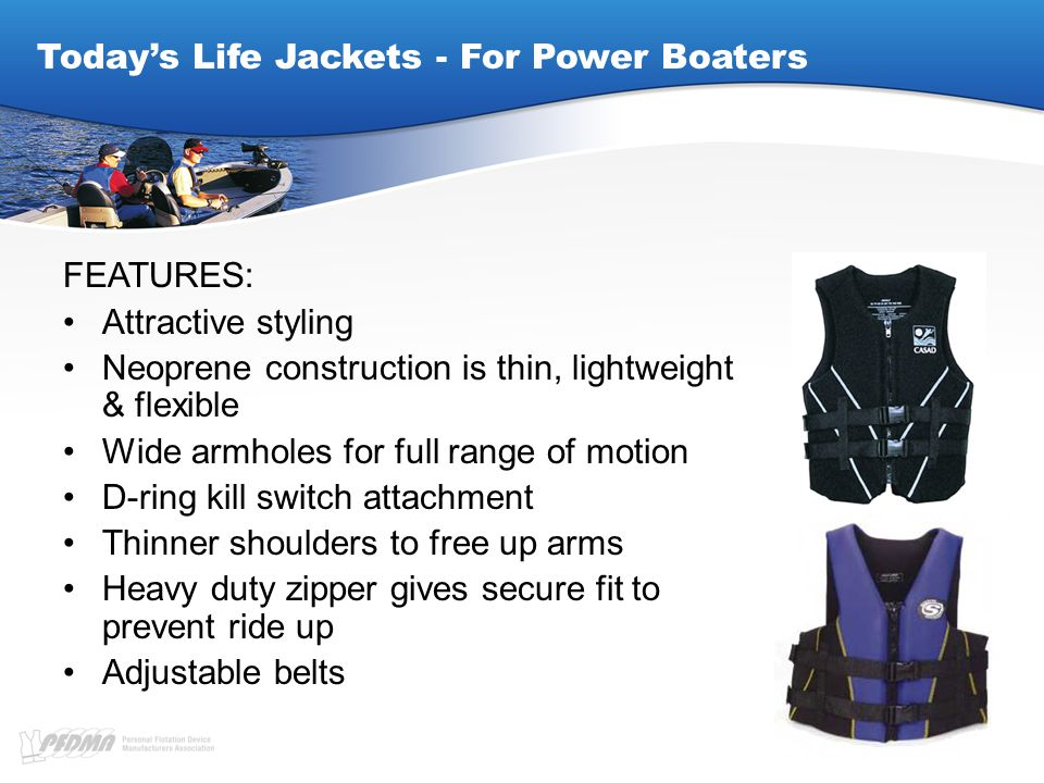 Today's Life Jackets - For Power Boaters FEATURES: Attractive styling Neoprene construction is thin, lightweight & flexible Wide armholes for full range of motion D-ring kill switch attachment Thinner shoulders to free up arms Heavy duty zipper gives secure fit to prevent ride up Adjustable belts