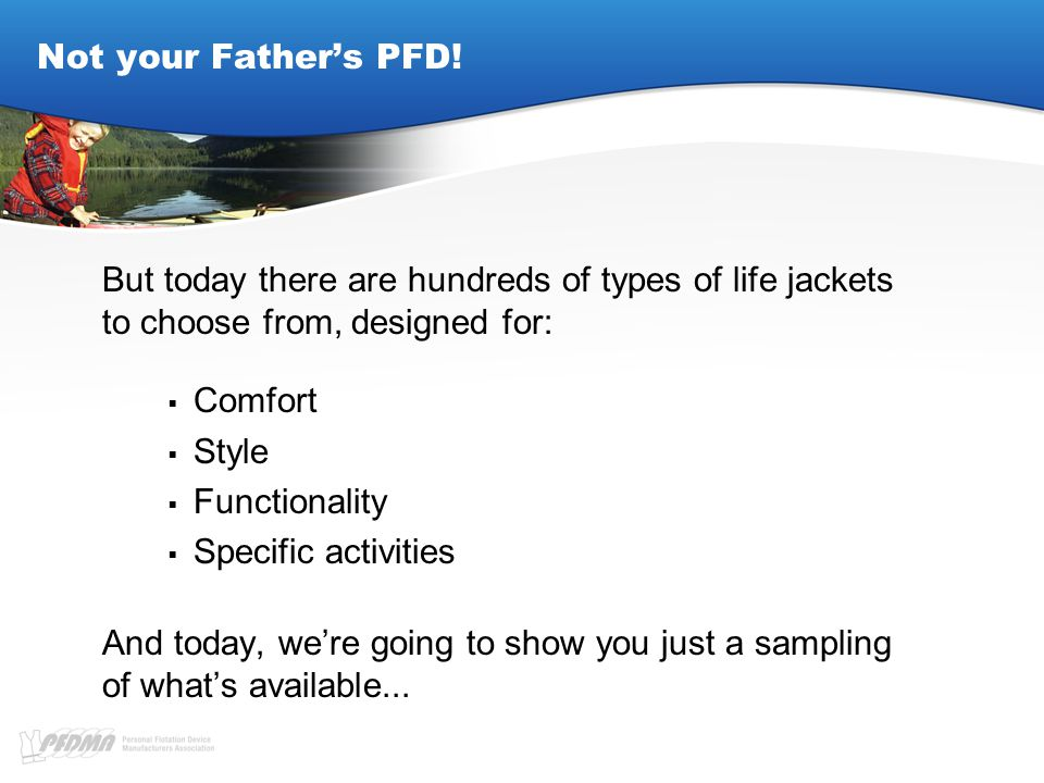 Not your Father's PFD! But today there are hundreds of types of life jackets to choose from, designed for:  Comfort  Style  Functionality  Specifi