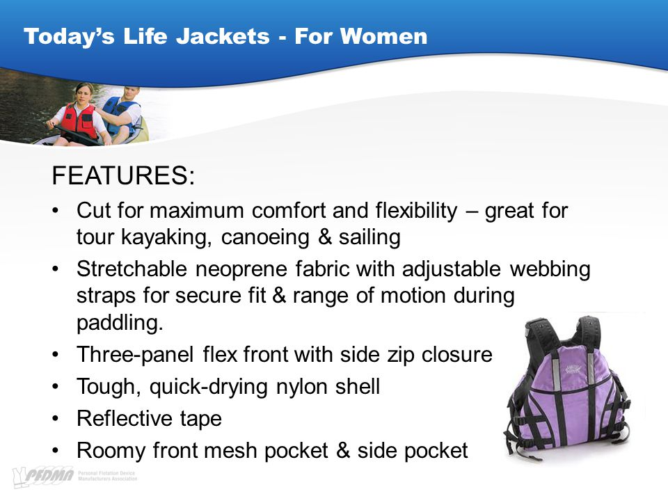 Today's Life Jackets - For Women FEATURES: Cut for maximum comfort and flexibility – great for tour kayaking, canoeing & sailing Stretchable neoprene fabric with adjustable webbing straps for secure fit & range of motion during paddling.