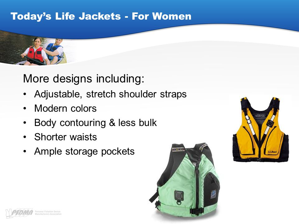 Today's Life Jackets - For Women More designs including: Adjustable, stretch shoulder straps Modern colors Body contouring & less bulk Shorter waists Ample storage pockets