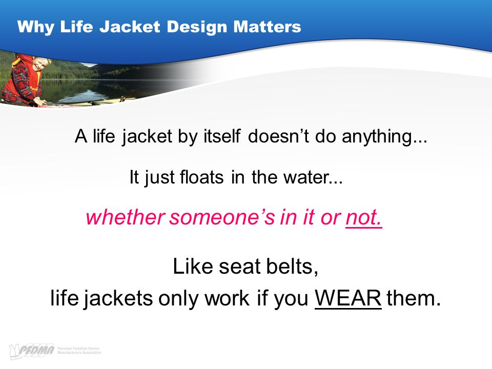 Why Life Jacket Design Matters A life jacket by itself doesn't do anything...