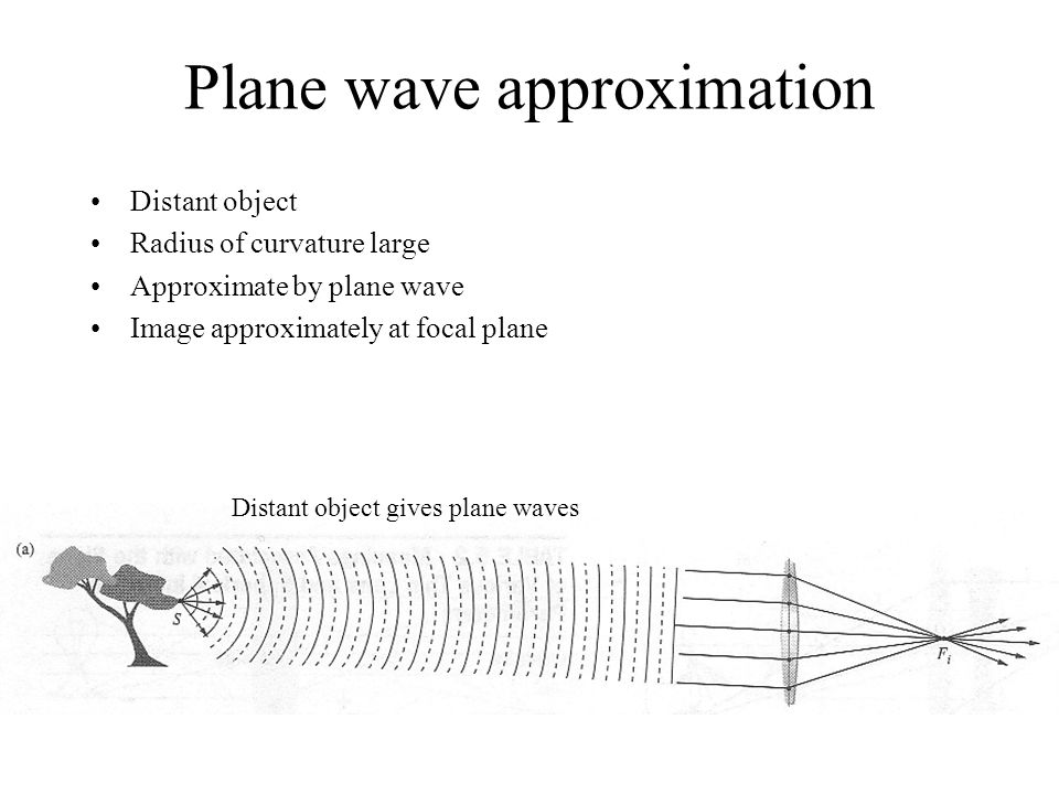 Plane wave approximation Distant object Radius of curvature large Approximate by plane wave Image approximately at focal plane Distant object gives plane waves