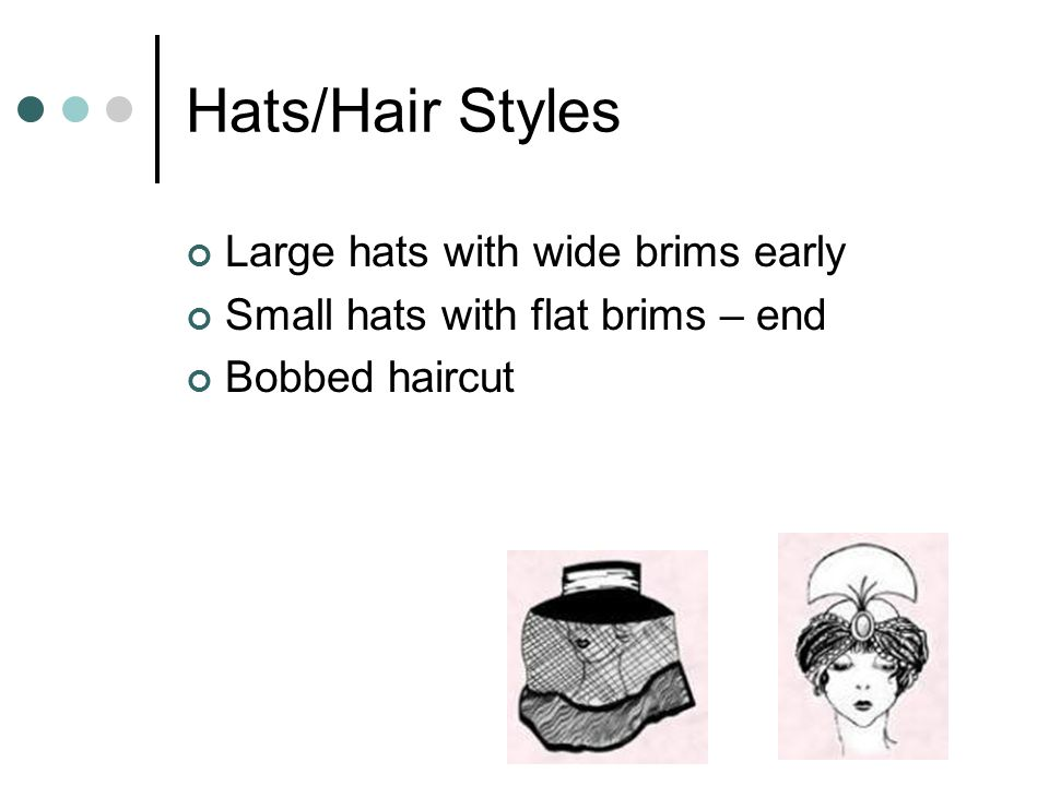Hats/Hair Styles Large hats with wide brims early Small hats with flat brims – end Bobbed haircut