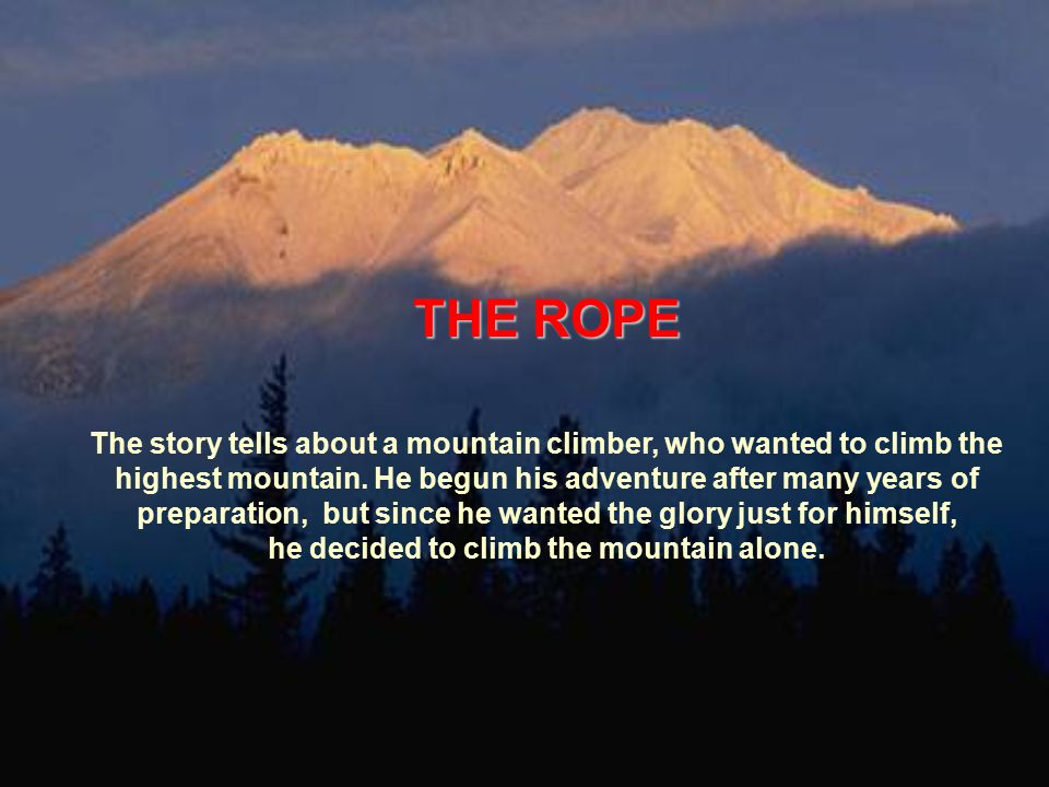 THE ROPE The story tells about a mountain climber, who wanted to climb the highest mountain.