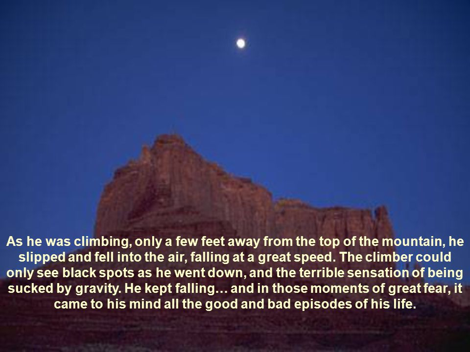 As he was climbing, only a few feet away from the top of the mountain, he slipped and fell into the air, falling at a great speed.