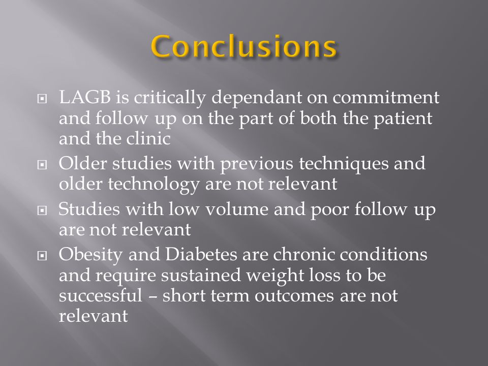  LAGB is critically dependant on commitment and follow up on the part of both the patient and the clinic  Older studies with previous techniques and older technology are not relevant  Studies with low volume and poor follow up are not relevant  Obesity and Diabetes are chronic conditions and require sustained weight loss to be successful – short term outcomes are not relevant