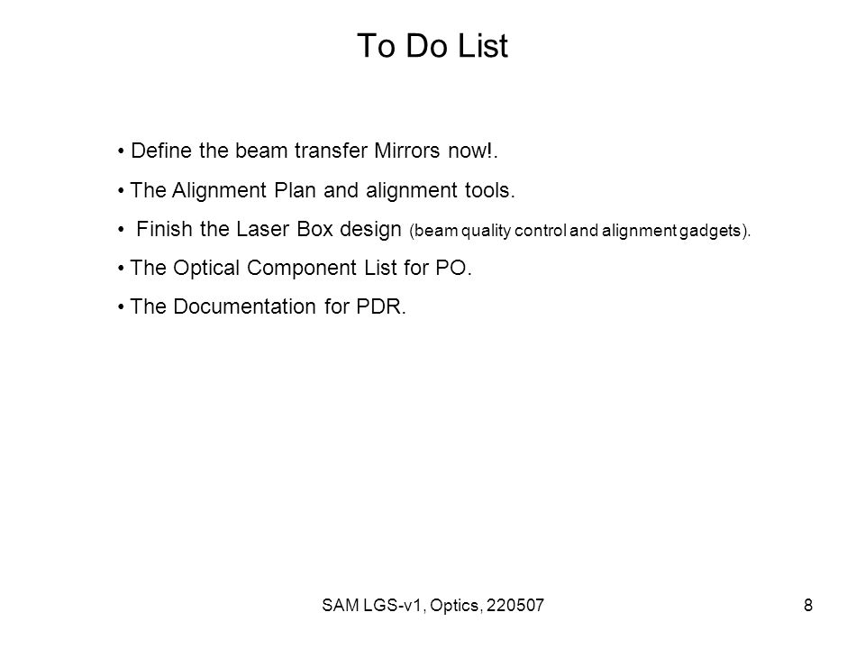 SAM LGS-v1, Optics, 2205078 To Do List Define the beam transfer Mirrors now!. The Alignment Plan and alignment tools. Finish the Laser Box design (bea