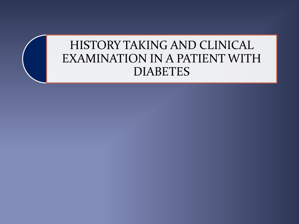HISTORY TAKING AND CLINICAL EXAMINATION IN A PATIENT WITH DIABETES
