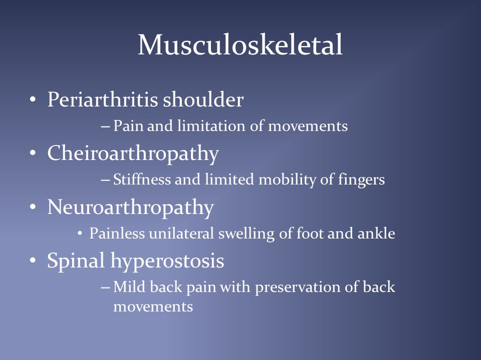 Musculoskeletal Periarthritis shoulder – Pain and limitation of movements Cheiroarthropathy – Stiffness and limited mobility of fingers Neuroarthropathy Painless unilateral swelling of foot and ankle Spinal hyperostosis – Mild back pain with preservation of back movements
