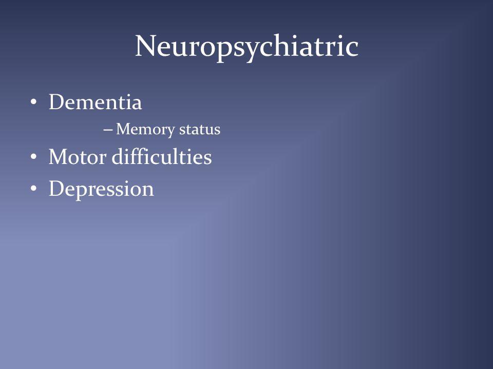 Neuropsychiatric Dementia – Memory status Motor difficulties Depression