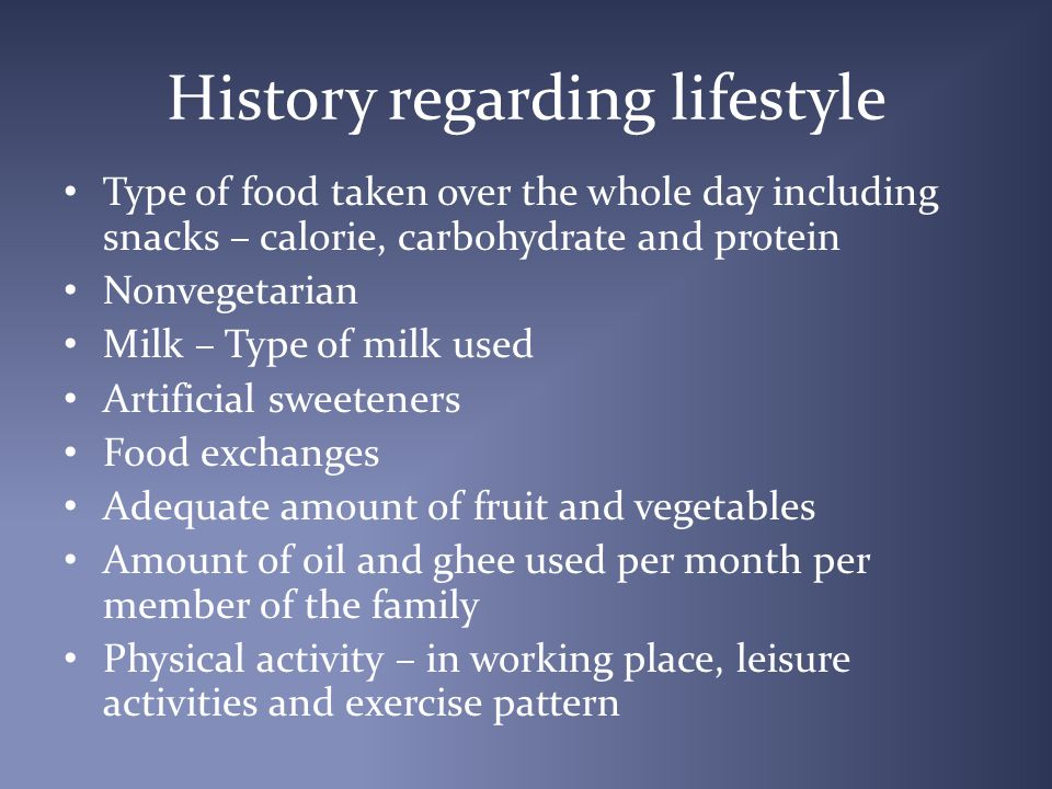 History regarding lifestyle Type of food taken over the whole day including snacks – calorie, carbohydrate and protein Nonvegetarian Milk – Type of milk used Artificial sweeteners Food exchanges Adequate amount of fruit and vegetables Amount of oil and ghee used per month per member of the family Physical activity – in working place, leisure activities and exercise pattern