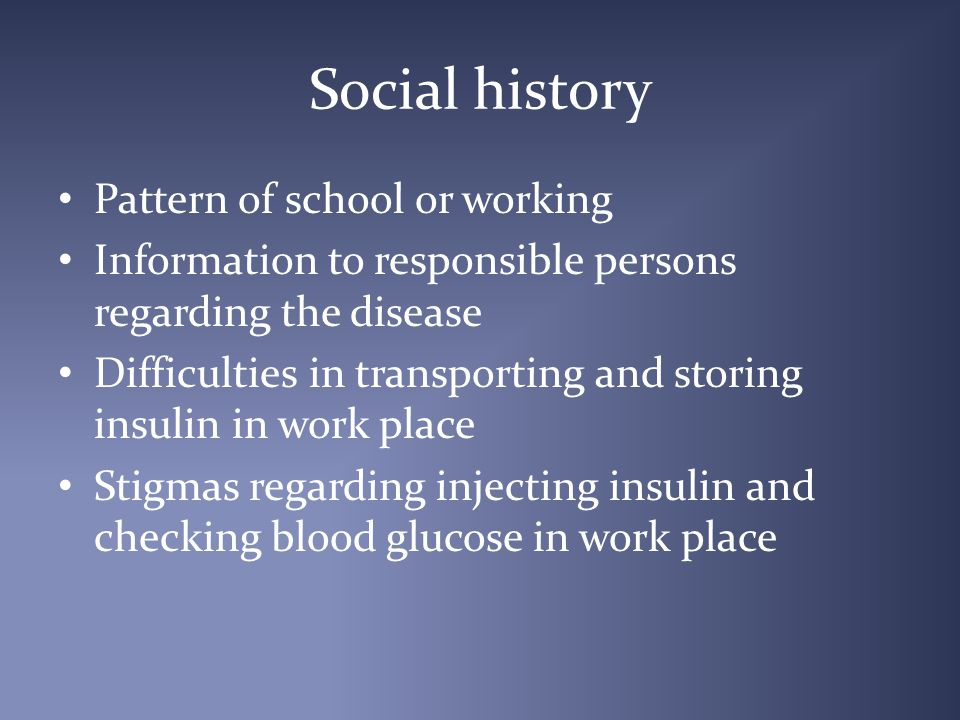 Social history Pattern of school or working Information to responsible persons regarding the disease Difficulties in transporting and storing insulin in work place Stigmas regarding injecting insulin and checking blood glucose in work place