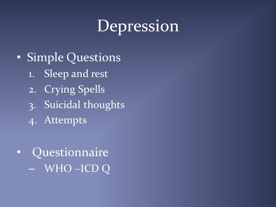 Depression Simple Questions 1.Sleep and rest 2.Crying Spells 3.Suicidal thoughts 4.Attempts Questionnaire – WHO –ICD Q